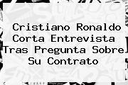 Cristiano <b>Ronaldo</b> Corta Entrevista Tras Pregunta Sobre Su Contrato