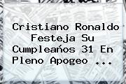 <b>Cristiano Ronaldo</b> Festeja Su Cumpleaños 31 En Pleno Apogeo <b>...</b>
