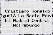 Cristiano Ronaldo Igualó La Serie Para El <b>Madrid</b> Contra Wolfsburgo