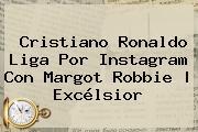 Cristiano Ronaldo Liga Por Instagram Con <b>Margot Robbie</b> | Excélsior