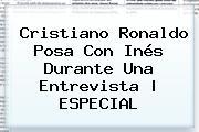 Cristiano Ronaldo Posa Con <b>Inés</b> Durante Una Entrevista |<b> ESPECIAL