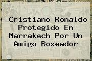 <b>Cristiano Ronaldo</b> Protegido En Marrakech Por Un Amigo Boxeador