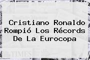<b>Cristiano Ronaldo</b> Rompió Los Récords De La Eurocopa