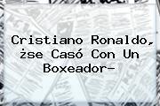 <b>Cristiano Ronaldo</b>, ¿<b>se Casó</b> Con Un Boxeador?