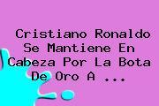 <b>Cristiano Ronaldo</b> Se Mantiene En Cabeza Por La Bota De Oro A <b>...</b>