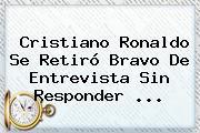Cristiano Ronaldo Se Retiró Bravo De Entrevista Sin Responder <b>...</b>