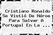 <b>Cristiano Ronaldo</b> Se Vistió De Héroe Para Salvar A Portugal En La ...