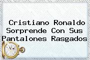 <b>Cristiano Ronaldo</b> Sorprende Con Sus Pantalones Rasgados