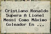 Cristiano Ronaldo Supera A Lionel Messi Como Máximo Goleador En <b>...</b>