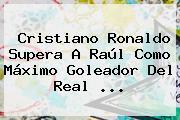 Cristiano Ronaldo Supera A Raúl Como Máximo Goleador Del <b>Real</b> <b>...</b>