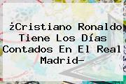 ¿Cristiano Ronaldo Tiene Los Días Contados En El <b>Real Madrid</b>?