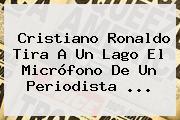 <b>Cristiano Ronaldo</b> Tira A Un Lago El Micrófono De Un Periodista ...
