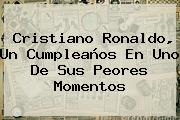 <b>Cristiano Ronaldo</b>, Un Cumpleaños En Uno De Sus Peores Momentos
