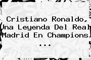 <b>Cristiano Ronaldo</b>, Una Leyenda Del Real Madrid En Champions ...