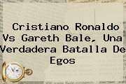 Cristiano Ronaldo Vs <b>Gareth Bale</b>, Una Verdadera Batalla De Egos