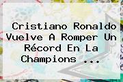 Cristiano Ronaldo Vuelve A Romper Un Récord En La <b>Champions</b> ...