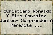 ¿<b>Cristiano Ronaldo</b> Y <b>Eiza González</b> Juntos? Sorprenden A Parejita ...
