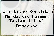 Cristiano Ronaldo Y <b>Mandzukic</b> Firman Tablas 1-1 Al Descanso