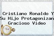 <b>Cristiano Ronaldo</b> Y Su Hijo Protagonizan Gracioso Video