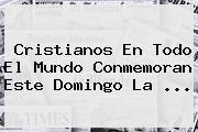 Cristianos En Todo El Mundo Conmemoran Este Domingo La <b>...</b>