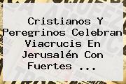 Cristianos Y Peregrinos Celebran <b>Viacrucis</b> En Jerusalén Con Fuertes <b>...</b>