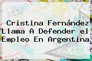Cristina Fernández Llama A Defender <b>el Empleo</b> En Argentina