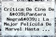 Crítica De Cine De &#039;<b>Pantera Negra</b>&#039;: La Mejor Película De Marvel Hasta ...