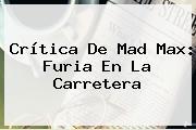 Crítica De <b>Mad Max</b>: Furia En La Carretera