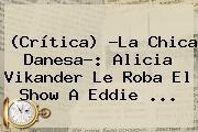 (Crítica) ?<b>La Chica Danesa</b>?: Alicia Vikander Le Roba El Show A Eddie <b>...</b>