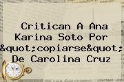 "Critican A Ana Karina Soto Por ""copiarse"" De <b>Carolina Cruz</b>"