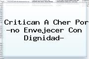 Critican A <b>Cher</b> Por ?no Envejecer Con Dignidad?