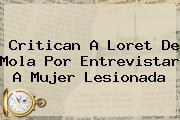 Critican A <b>Loret De Mola</b> Por Entrevistar A Mujer Lesionada