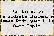 Criticas De Periodista Chileno A James Rodriguez <b>Luis Omar Tapia</b>
