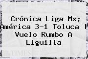 Crónica Liga Mx: <b>América</b> 3-1 <b>Toluca</b> | Vuelo Rumbo A Liguilla