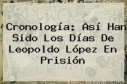 Cronología: Así Han Sido Los Días De <b>Leopoldo López</b> En Prisión