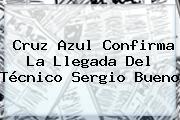 Cruz Azul Confirma La Llegada Del Técnico <b>Sergio Bueno</b>