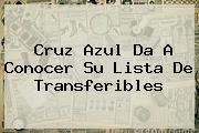 <b>Cruz Azul</b> Da A Conocer Su Lista De Transferibles