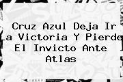 <b>Cruz Azul</b> Deja Ir La Victoria Y Pierde El Invicto Ante <b>Atlas</b>