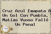<b>Cruz Azul</b> Emapata A Un Gol Con <b>Puebla</b>, Matías Vuoso Falló Un Penal
