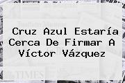 Cruz Azul Estaría Cerca De Firmar A <b>Víctor Vázquez</b>