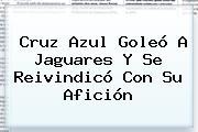 <b>Cruz Azul</b> Goleó A <b>Jaguares</b> Y Se Reivindicó Con Su Afición