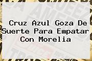 <b>Cruz Azul</b> Goza De Suerte Para Empatar Con Morelia