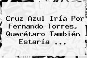 Cruz Azul Iría Por <b>Fernando Torres</b>, Querétaro También Estaría ...