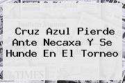 <b>Cruz Azul</b> Pierde Ante <b>Necaxa</b> Y Se Hunde En El Torneo