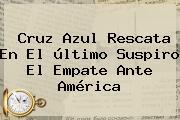 Cruz Azul Rescata En El último Suspiro El Empate Ante <b>América</b>