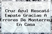 <b>Cruz Azul</b> Rescató Empate Gracias A Errores De <b>Monterrey</b> En Casa