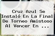 <b>Cruz Azul</b> Se Instaló En La Final De Torneo Amistoso Al Vencer En <b>...</b>