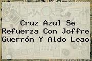 Cruz Azul Se Refuerza Con Joffre Guerrón Y <b>Aldo Leao</b>