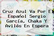 Cruz Azul Va Por El Español <b>Sergio García</b>, Chaka Y Avilés En Espera