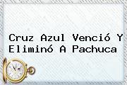 <b>Cruz Azul</b> Venció Y Eliminó A <b>Pachuca</b>